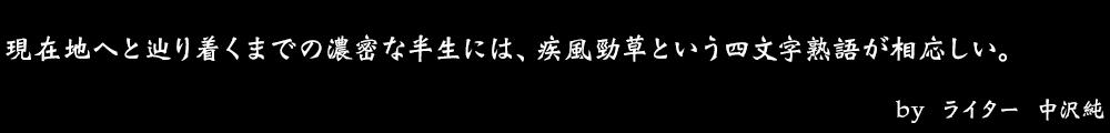 現在地へと辿り着くまでの濃密な半生には、疾風勁草という四文字熟語が相応しい。 by No.007 ライター 中沢純