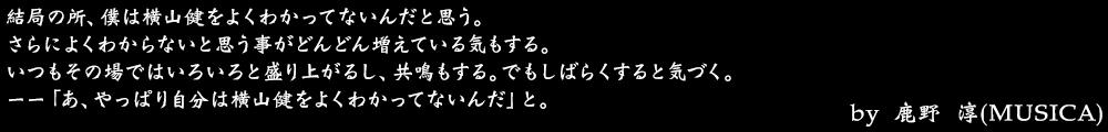 結局の所、僕は横山健をよくわかってないんだと思う。 さらによくわからないと思う事がどんどん増えている気もする。 いつもその場ではいろいろと盛り上がるし、共鳴もする。でもしばらくすると気づく。 ーー「あ、やっぱり自分は横山健をよくわかってないんだ」と。 by No.006 鹿野 淳(MUSICA)
