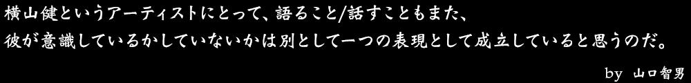 横山健というアーティストにとって、語ること/話すこともまた、 彼が意識しているかしていないかは別として一つの表現として成立していると思うのだ。 by No.014 山口智男