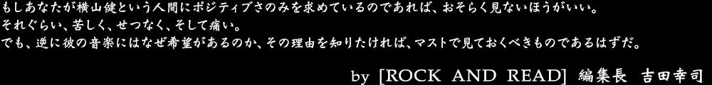 震災と言う出来事があったからこそのHi-STANDARDの始動、AIR JAM開催という激動があってのドラマ性と言うのがあるかもしれませんが、仮に震災がなくても、この映画は完成していたはずだし、見た後に抱く感想はたぶん同じ感じだと思う。 by No.009 吉田幸司(ROCK AND READ 編集長)