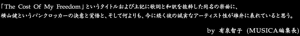 「The Cost Of My Freedom」というタイトルおよび上記に歌詞と和訳を抜粋した同名の楽曲に、横山健というパンクロッカーの決意と覚悟と、そして何よりも、今に続く彼の誠実なアーティスト性が雄弁に表れていると思う。 by No.028 有泉智子 (MUSICA編集長)