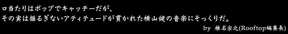 口当たりはポップでキャッチーだが、その実は揺るぎないアティテュードが貫かれた横山健の音楽にそっくりだ。 by No.018 椎名宗之(Rooftop編集長)