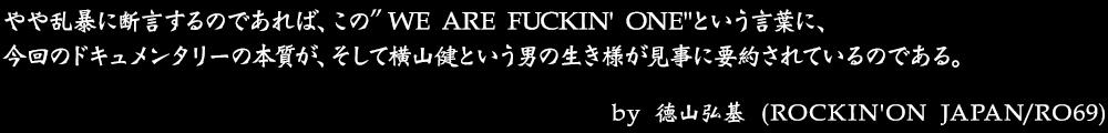 """やや乱暴に断言するのであれば、この""""WE ARE FUCKIN' ONE""""という言葉に、 今回のドキュメンタリーの本質が、そして横山健という男の生き様が見事に要約されているのである。 by No.011 徳山弘基(ROCKIN'ON JAPAN/RO69)"""
