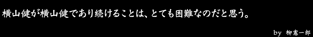 横山健が横山健であり続けることは、とても困難なのだと思う。 by No.027 柳憲一郎